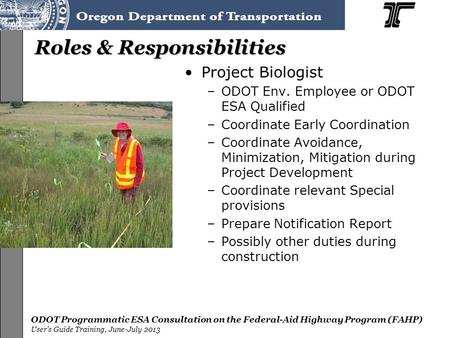 ODOT Programmatic ESA Consultation on the Federal-Aid Highway Program (FAHP) User's Guide Training, June-July 2013 Roles & Responsibilities Project Biologist.