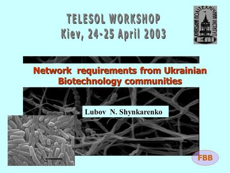 Network requirements from Ukrainian Biotechnology communities Lubov N. Shynkarenko FBB.