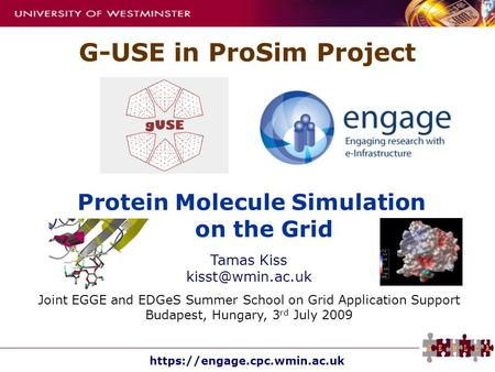 Https://engage.cpc.wmin.ac.uk Protein Molecule Simulation on the Grid G-USE in ProSim Project Tamas Kiss Joint EGGE and EDGeS Summer School.
