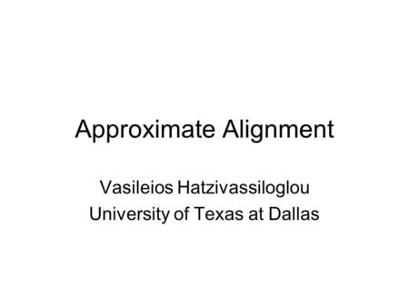 Approximate Alignment Vasileios Hatzivassiloglou University of Texas at Dallas.