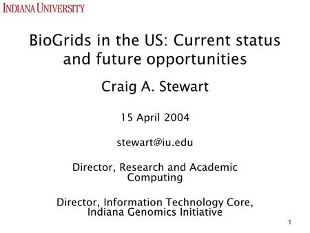 1 BioGrids in the US: Current status and future opportunities Craig A. Stewart 15 April 2004 Director, Research and Academic Computing Director,