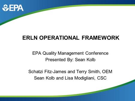 ERLN OPERATIONAL FRAMEWORK EPA Quality Management Conference Presented By: Sean Kolb Schatzi Fitz-James and Terry Smith, OEM Sean Kolb and Lisa Modigliani,