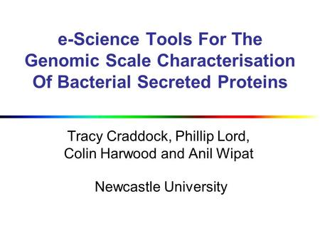 E-Science Tools For The Genomic Scale Characterisation Of Bacterial Secreted Proteins Tracy Craddock, Phillip Lord, Colin Harwood and Anil Wipat Newcastle.