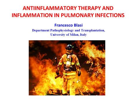 ANTIINFLAMMATORY THERAPY AND INFLAMMATION IN PULMONARY INFECTIONS Francesco Blasi Department Pathophysiology and Transplantation, University of Milan,
