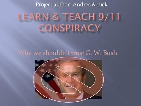 Project author: Andres & nick Why we shouldn't trust G. W. Bush.
