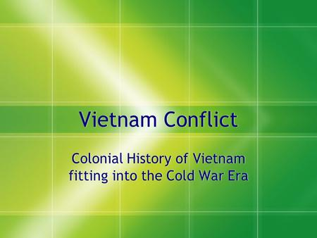 Vietnam Conflict Colonial History of Vietnam fitting into the Cold War Era.