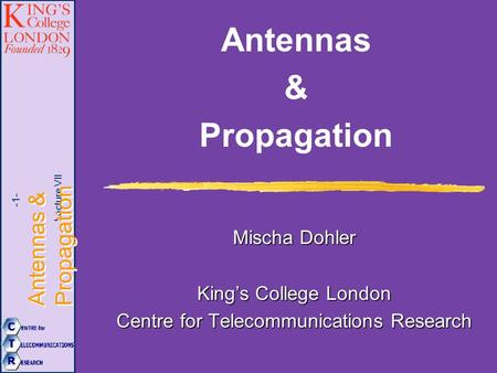 Lecture VII Antennas & Propagation -1- Antennas & Propagation Mischa Dohler King's College London Centre for Telecommunications Research.