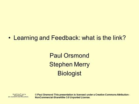 Learning and Feedback: what is the link? Paul Orsmond Stephen Merry Biologist © Paul Orsmond This presentation is licensed under a Creative Commons Attribution-