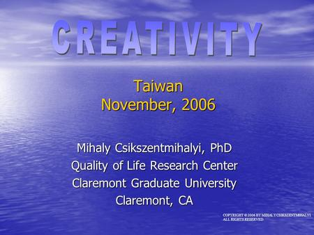 Taiwan November, 2006 Mihaly Csikszentmihalyi, PhD Quality of Life Research Center Claremont Graduate University Claremont, CA COPYRIGHT © 2006 BY MIHALY.