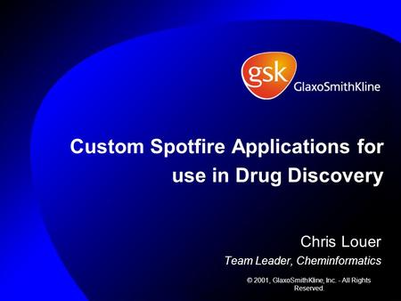 Custom Spotfire Applications for use in Drug Discovery Chris Louer Team Leader, Cheminformatics © 2001, GlaxoSmithKline, Inc. - All Rights Reserved.