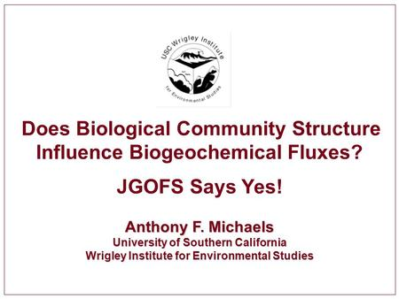 Does Biological Community Structure Influence Biogeochemical Fluxes? JGOFS Says Yes! Anthony F. Michaels University of Southern California Wrigley Institute.