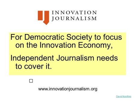 David Nordfors For Democratic Society to focus on the Innovation Economy, Independent Journalism needs to cover it. www.innovationjournalism.org.
