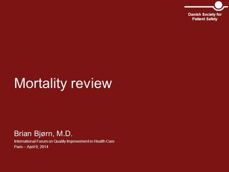 Mortality review Brian Bjørn, M.D. International Forum on Quality Improvement in Health Care Paris – April 9, 2014 Danish Society for Patient Safety.