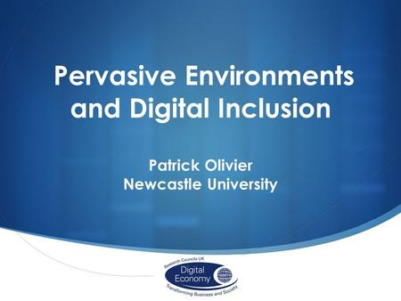 Pervasive Environments and Digital Inclusion Patrick Olivier Newcastle University.
