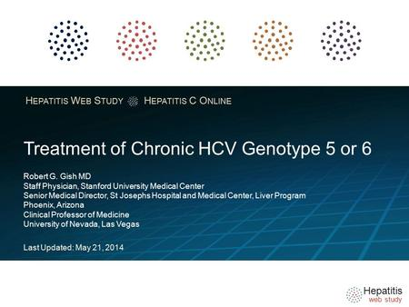Hepatitis web study H EPATITIS W EB S TUDY H EPATITIS C O NLINE Treatment of Chronic HCV Genotype 5 or 6 Robert G. Gish MD Staff Physician, Stanford University.