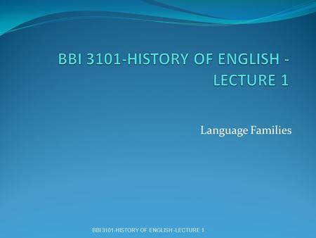 Language Families BBI 3101-HISTORY OF ENGLISH -LECTURE 1.