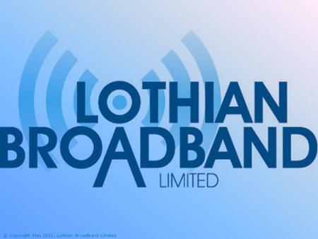 © Copyright May 2011, Lothian Broadband Limited. The Lothian Broadband Challenge This project is being part-financed by the Scottish Government and the.