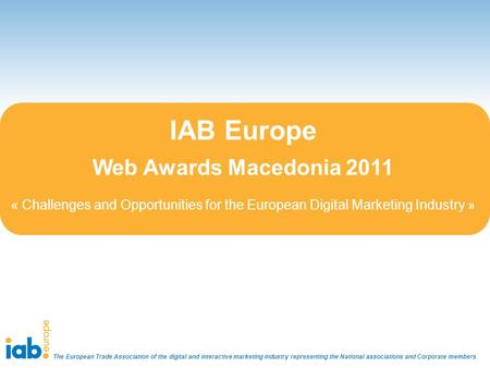 IAB Europe Web Awards Macedonia 2011 « Challenges and Opportunities for the European Digital Marketing Industry » The European Trade Association of the.