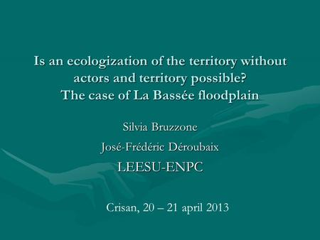 Is an ecologization of the territory without actors and territory possible? The case of La Bassée floodplain Silvia Bruzzone José-Frédéric Déroubaix LEESU-ENPC.