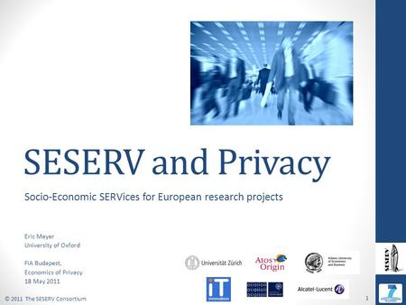© 2011 The SESERV Consortium 1 SESERV and Privacy Socio-Economic SERVices for European research projects Eric Meyer University of Oxford FIA Budapest,