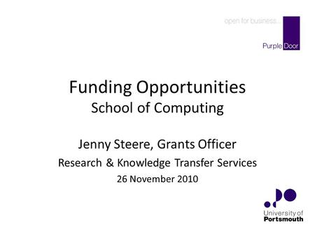 Funding Opportunities School of Computing Jenny Steere, Grants Officer Research & Knowledge Transfer Services 26 November 2010.