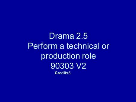 Drama 2.5 Perform a technical or production role 90303 V2 Credits5.