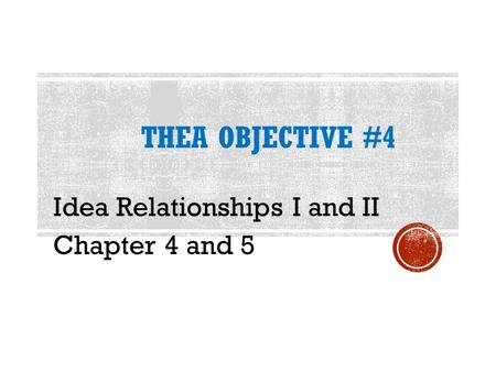 THEA OBJECTIVE #4 Idea Relationships I and II Chapter 4 and 5.