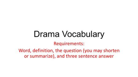 Drama Vocabulary Requirements: Word, definition, the question (you may shorten or summarize), and three sentence answer.