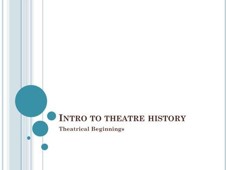 I NTRO TO THEATRE HISTORY Theatrical Beginnings. T O UNDERSTAND THE ORIGINS OF THEATRE HISTORY AND TO BE ABLE TO PUT THAT KNOWLEDGE INTO PRACTICE THROUGH.