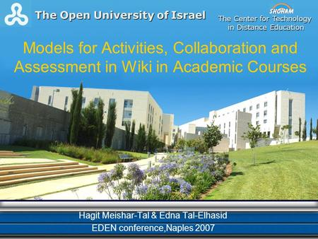 Models for Activities, Collaboration and Assessment in Wiki in Academic Courses Hagit Meishar-Tal & Edna Tal-Elhasid EDEN conference,Naples 2007 The Center.