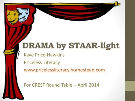 DRAMA by STAAR-light Kaye Price-Hawkins Priceless Literacy www.pricelessliteracy.homestead.com For CREST Round Table – April 2014.