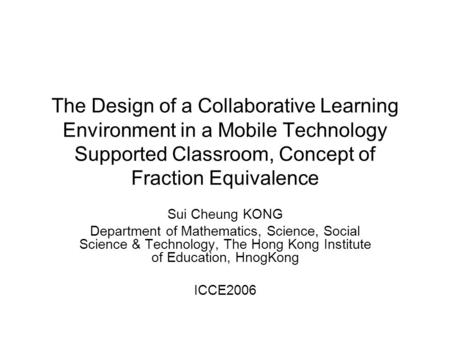 The Design of a Collaborative Learning Environment in a Mobile Technology Supported Classroom, Concept of Fraction Equivalence Sui Cheung KONG Department.