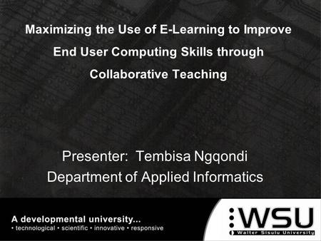Maximizing the Use of E-Learning to Improve End User Computing Skills through Collaborative Teaching Presenter: Tembisa Ngqondi Department of Applied Informatics.