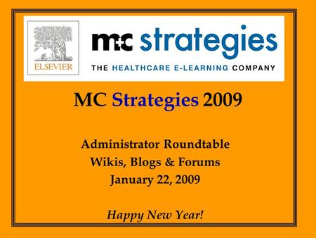 MC Strategies 2009 Administrator Roundtable Wikis, Blogs & Forums January 22, 2009 Happy New Year!