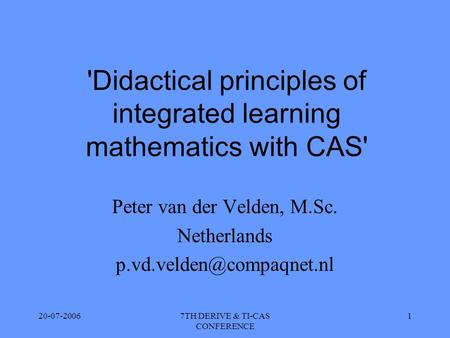 20-07-20067TH DERIVE & TI-CAS CONFERENCE 1 'Didactical principles of integrated learning mathematics with CAS' Peter van der Velden, M.Sc. Netherlands.
