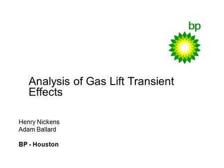 Analysis of Gas Lift Transient Effects Henry Nickens Adam Ballard BP - Houston.