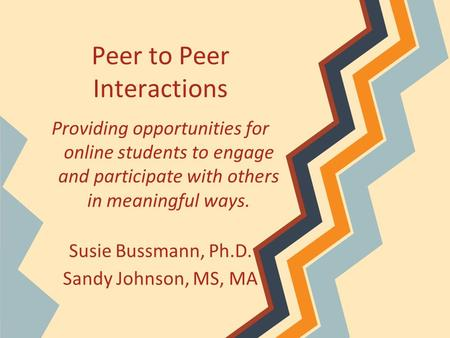 Peer to Peer Interactions Providing opportunities for online students to engage and participate with others in meaningful ways. Susie Bussmann, Ph.D. Sandy.