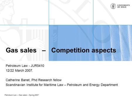 Petroleum Law – Gas sales – Spring 2007 Gas sales – Competition aspects Petroleum Law - JUR5410 12/22 March 2007. Catherine Banet, Phd Research fellow.