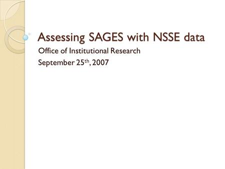 Assessing SAGES with NSSE data Office of Institutional Research September 25 th, 2007.