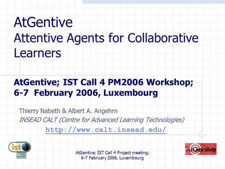 AtGentive; IST Call 4 Project meeting; 6-7 February 2006, Luxembourg AtGentive Attentive Agents for Collaborative Learners AtGentive; IST Call 4 PM2006.