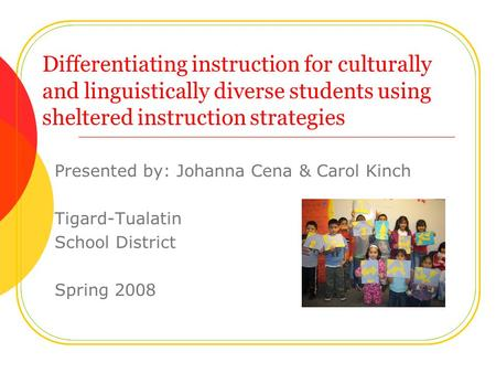 Differentiating instruction for culturally and linguistically diverse students using sheltered instruction strategies Presented by: Johanna Cena & Carol.