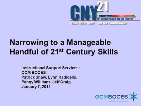 Narrowing to a Manageable Handful of 21 st Century Skills Instructional Support Services: OCM BOCES Patrick Shaw, Lynn Radicello, Penny Williams, Jeff.