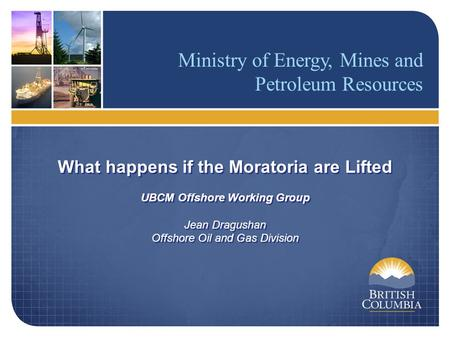 Ministry of Energy, Mines and Petroleum Resources What happens if the Moratoria are Lifted UBCM Offshore Working Group Jean Dragushan Offshore Oil and.