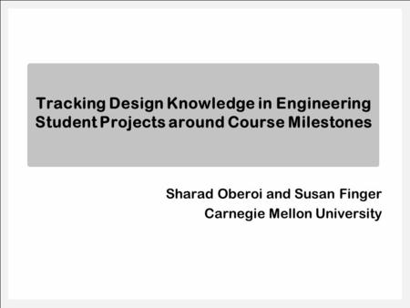 Sharad Oberoi and Susan Finger Carnegie Mellon University Tracking Design Knowledge in Engineering Student Projects around Course Milestones.