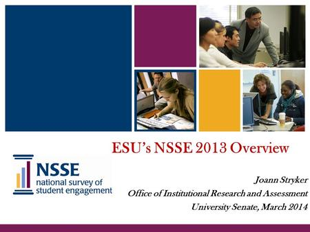 ESU's NSSE 2013 Overview Joann Stryker Office of Institutional Research and Assessment University Senate, March 2014.