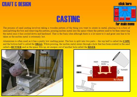 CRAFT & DESIGN CASTING The process of sand casting involves taking a wooden pattern of the thing you want to create in metal, placing it in a box of sand,splitting.