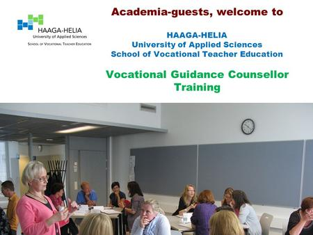 Academia-guests, welcome to HAAGA-HELIA University of Applied Sciences School of Vocational Teacher Education Vocational Guidance Counsellor Training.