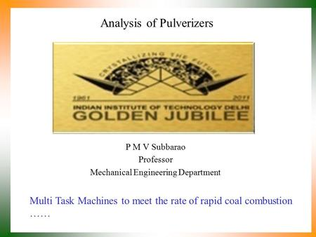 Analysis of Pulverizers P M V Subbarao Professor Mechanical Engineering Department Multi Task Machines to meet the rate of rapid coal combustion ……