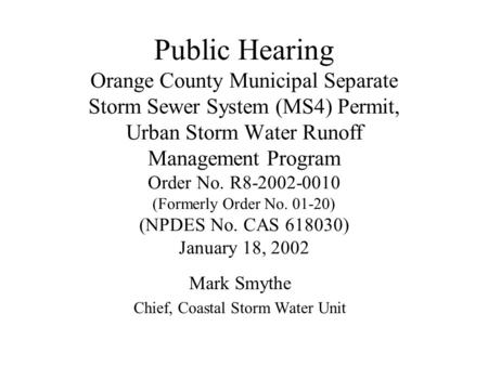Public Hearing Orange County Municipal Separate Storm Sewer System (MS4) Permit, Urban Storm Water Runoff Management Program Order No. R8-2002-0010 (Formerly.