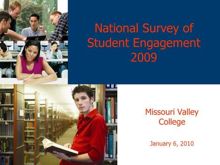 National Survey of Student Engagement 2009 Missouri Valley College January 6, 2010.